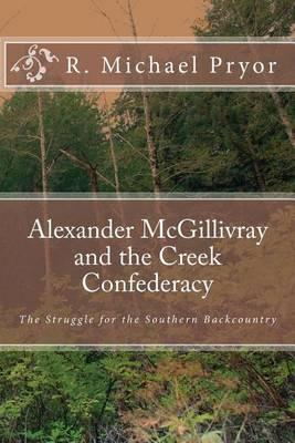 Alexander McGillivray and the Creek Confederacy: The Struggle for the Southern Backcountry