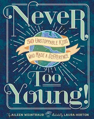 Never Too Young!: 50 Unstoppable Kids Who Made a Difference