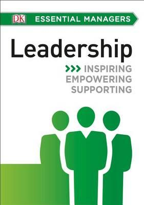DK Essential Managers: Leadership: Inspiring,Empowering,Supporting