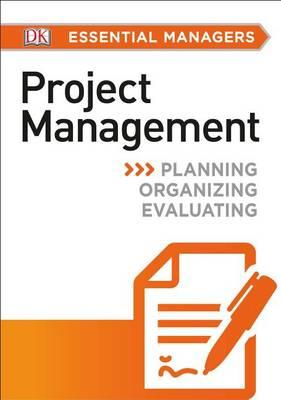 DK Essential Managers: Project Management: Planning,Organizing,Evaluating