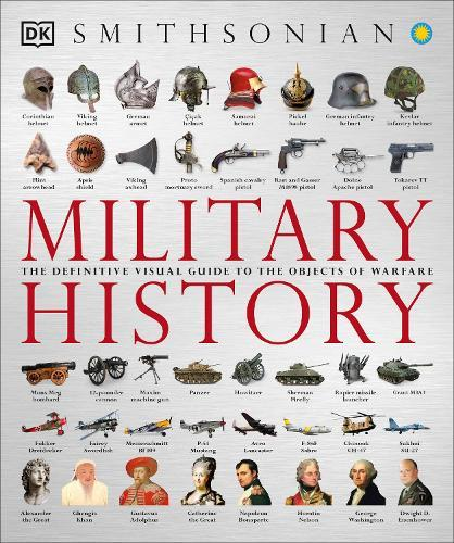 Military History: The Definitive Visual Guide to the ObjectsofWarfare