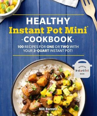 Healthy Instant Pot Mini Cookbook: 100 Recipes for One or Two with your 3-Quart Instant Pot