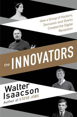 Innovators: How a Group of Inventors, Hackers, Geniuses and Geeks Created theDigitalRevolution