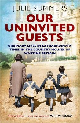 Our Uninvited Guests: Ordinary Lives in Extraordinary Times in the Country Houses ofWartimeBritain
