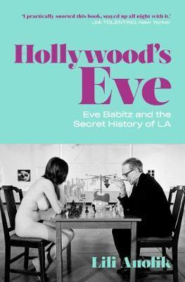 Hollywood's Eve: Eve Babitz and the Secret HistoryofL.A.