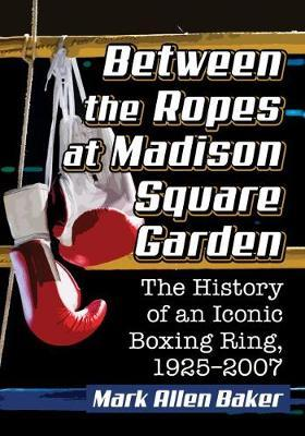 Between the Ropes at Madison Square Garden: The History of an Iconic Boxing Ring, 1925-2007