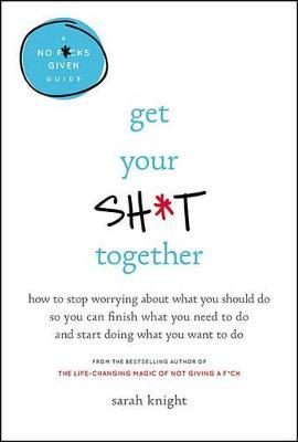 Get Your Sh*t Together Lib/E: How to Stop Worrying about What You Should Do So You Can Finish What You Need to Do and Start Doing What You WanttoDo