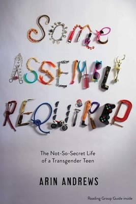 Some Assembly Required: The Not-So-Secret Life of aTransgenderTeen