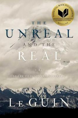 The Unreal and the Real: The Selected Short Stories of Ursula K.LeGuin