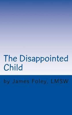 The Disappointed Child: Why Does Your Child ExpectSoMuch?