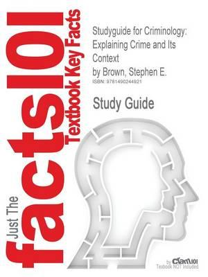 Studyguide for Criminology: Explaining Crime and Its Context by Brown, Stephen E., ISBN 9781455730100
