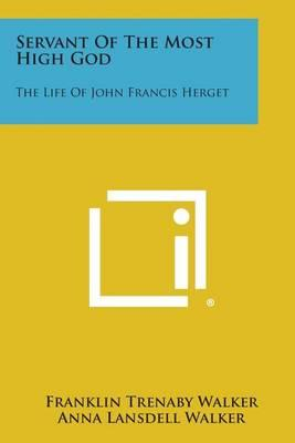 Servant of the Most High God: The Life of JohnFrancisHerget