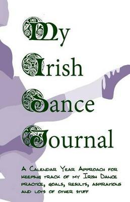 My Irish Dance Journal: Keeping Track of My Irish Dance Practice, Goals, Results, Aspirations and Lots of Other Stuff