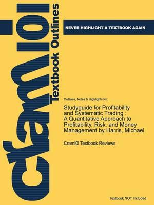 Studyguide for Profitability and Systematic Trading: A Quantitative Approach to Profitability, Risk, and Money Management by Harris, Michael,ISBN9780470229088