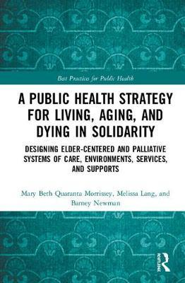 A Public Health Strategy for Living, Aging and Dying in Solidarity: Designing Elder-Centered and Palliative Systems of Care, Environments, Services and Supports