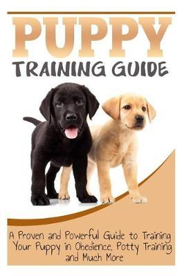 Puppy Training Guide: A Proven and Powerful Guide to Training Your Puppy in  Obedience, Potty Training and Much More by Sara Wilson