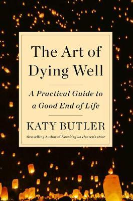 The Art of Dying Well: A Practical Guide to a Good EndofLife