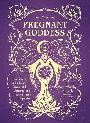 The Pregnant Goddess: Your Guide to Traditions, Rituals, and Blessings for a SacredPaganPregnancy