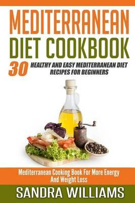 Mediterranean Diet Cookbook: 30 Healthy and Easy Mediterranean Diet Recipes  for Beginners, Mediterranean Cooking Book for More Energy and Weight Loss