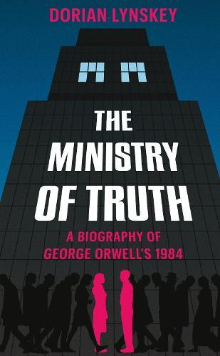 The Ministry of Truth: A Biography of GeorgeOrwell's1984