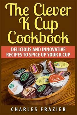 The Clever K Cup Cookbook: Delicious and Innovative Recipes to Spice up YourKCup