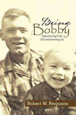 Being Bobby: Experiencing God, Life andGrowingUp