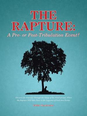 The Rapture: A Pre- Or Post-Tribulation Event?: Discover for Yourself, Through the Study of the Word of God, When the Rapture Will Take Place in the Sequence ofEnd-TimeEvents