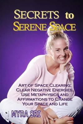 Secrets to Serene Space: Art of Space Clearing, Clear Negative Energies, Use Metaphysics and Affirmations to Clear Your Space andYourLife