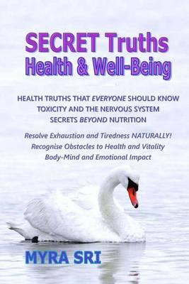 Secret Truths - Health and Well-Being: Health Truths That Everyone Should Know, Secrets Beyond Nutrition, Toxicity and theNervousSystem