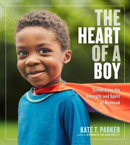 The Heart of a Boy: Celebrating the Strength and SpiritofBoyhood