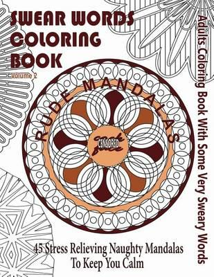 Swear Word Coloring Book: Adults Coloring Book Rude Mandalas with Some Very  Sweary Words: 45 Stress Relieving Naughty Mandalas to Keep You Calm by