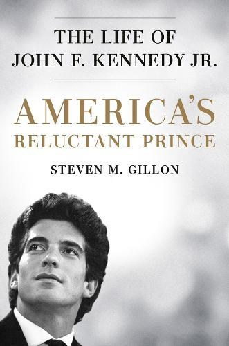 America's Reluctant Prince: The Life of John F. Kennedy Jr.