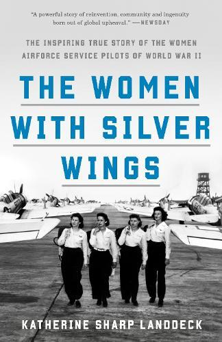 The Women with Silver Wings: The Inspiring True Story of the Women Airforce Service Pilots of WorldWarII