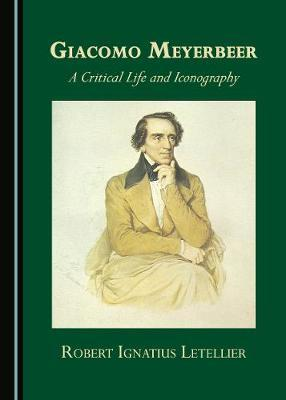 Giacomo Meyerbeer: A Critical Life and Iconography by Robert Ignatius  Letellier