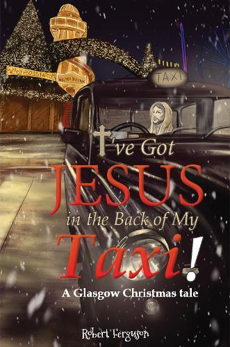 I've got Jesus in the Back of my Taxi!: A GlasgowChristmastale