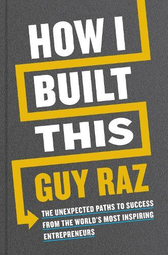 How I Built This: The Unexpected Paths to Success From the World's MostInspiringEntrepreneurs