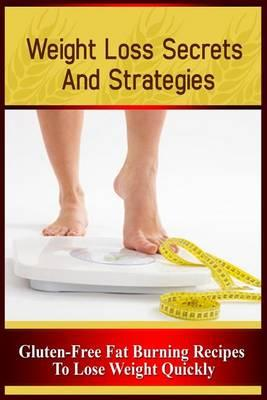 Weight Loss Secrets and Strategies: Gluten-Free Fat Burning Recipes to LoseWeightQuickly