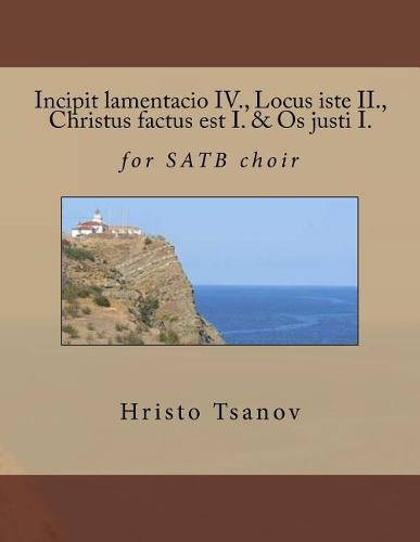 Incipit Lamentacio IV., Locus Iste II., Christus Factus Est I. & OS Justi I.: ForSatbChoir