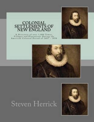 Colonial Settlements of New England: A Directory of over 1,000 Towns, Villages and Plantations During the American Colonial Period of 1607-1850