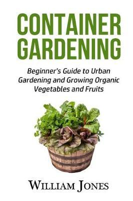 Container Gardening: Beginner's Guide to Urban Gardening and Growing Organic Vegetables and Fruits
