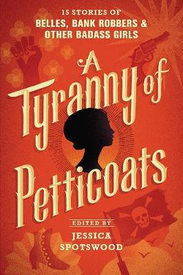 A Tyranny of Petticoats: 15 Stories of Belles, Bank Robbers & OtherBadassGirls