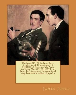 Dubliners .(1917) by: James Joyce. ( Collection of 15 Short Stories ) Include: A Portrait of the Artist as a Young Man. (1916) Novel By: James Joyce (Represents the Transitional Stage Between the Realism of Joyce's )