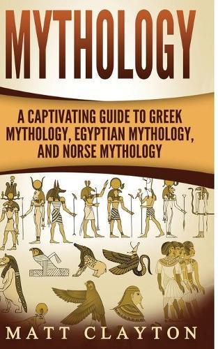 Mythology: A Captivating Guide to Greek Mythology, Egyptian Mythology, and  Norse Mythology by Matt Clayton