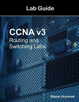 CCNA V3 Lab Guide: Routing and Switching Labs by Shaun Hummel