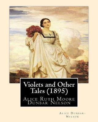 Violets and Other Tales (1895). By: Alice Dunbar-Nelson: Alice Ruth Moore Dunbar Nelson (July 19, 1875 - September 18, 1935) was an American poet, journalist andpoliticalactivist.