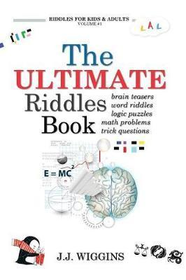 The Ultimate Riddles Book: Word Riddles, Brain Teasers, Logic Puzzles, Math  Problems, Trick Questions, and More! by J J Wiggins