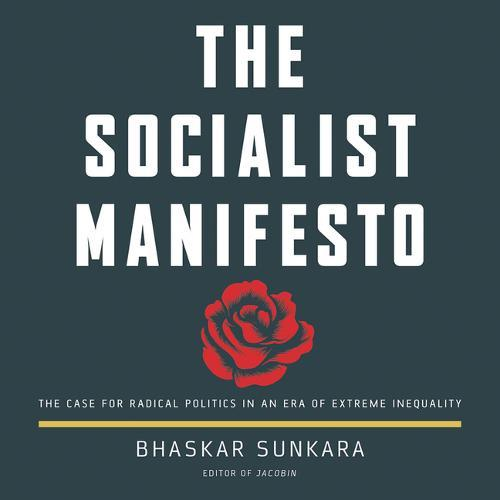 The Socialist Manifesto: The Case for Radical Politics in an Era ofExtremeInequality