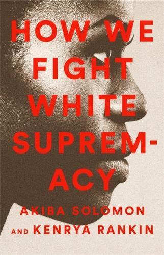 How We Fight White Supremacy by Akiba Solomon, Kenrya Rankin