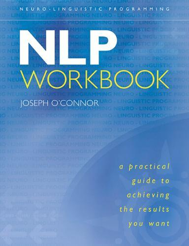 The NLP Workbook: A Practical Guide to Achieving the ResultsYouWant