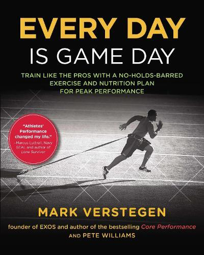 Every Day Is Game Day: Train Like the Pros With a No-Holds-Barred Exercise and Nutrition Plan forPeakPerformance